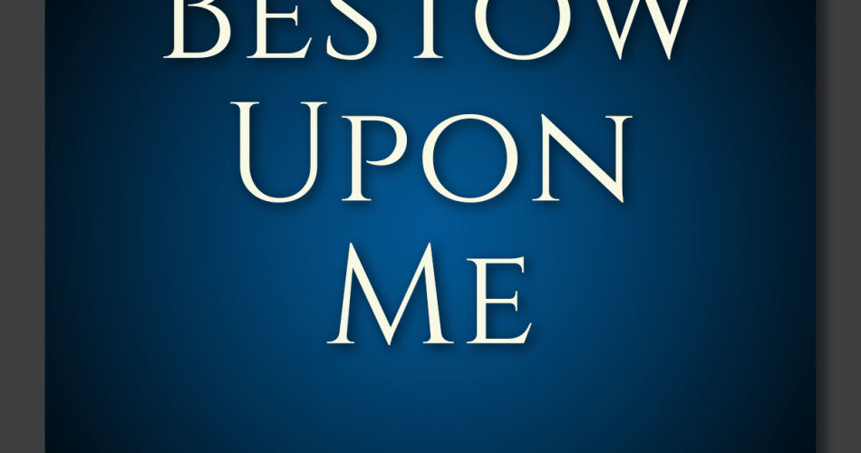 5. Bestow Upon Me